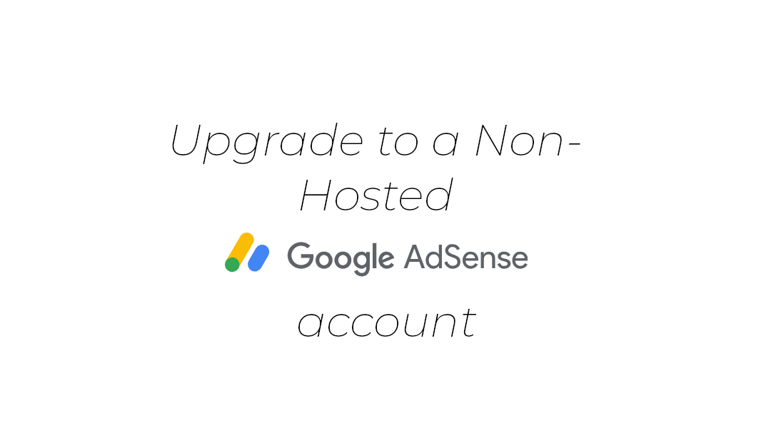 How to upgrade a Hosted Adsense account to Non-Hosted (2018)